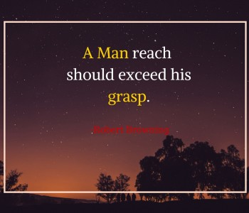 a man's reach should exceed his grasp