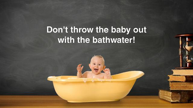 don't throw out the baby with the bath water