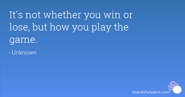 it's not whether you win or lose, it's how you play the game