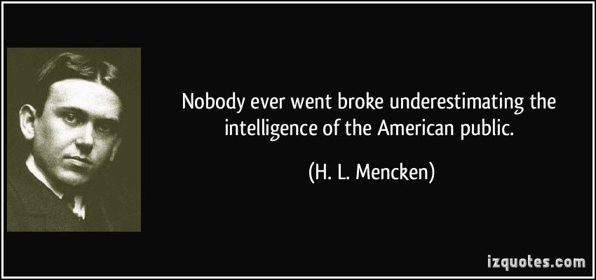 no one ever went broke underestimating the intelligence of the american people