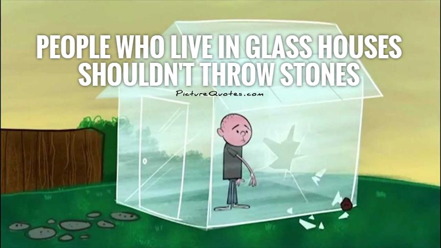 People Who Live In Glass Houses Shouldn T Throw Stones Liberal