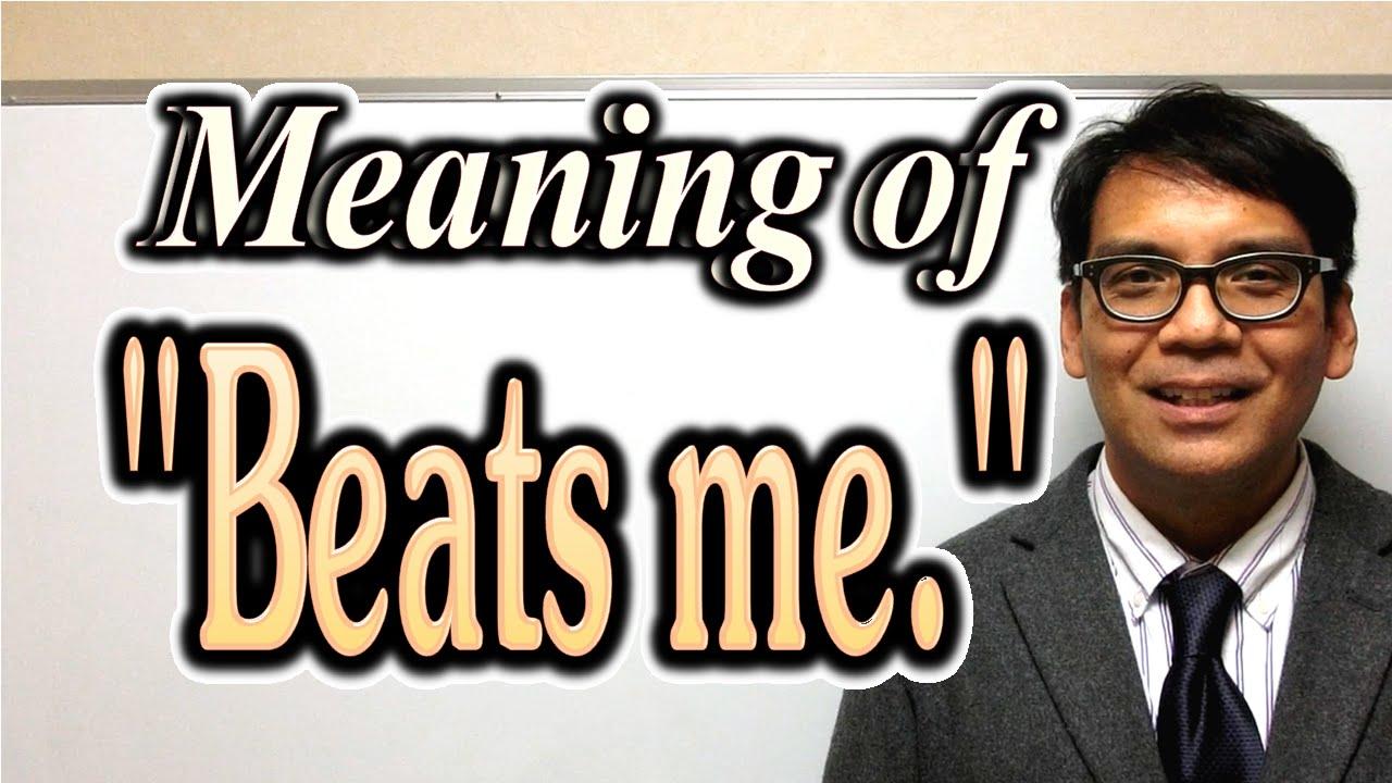 beats me