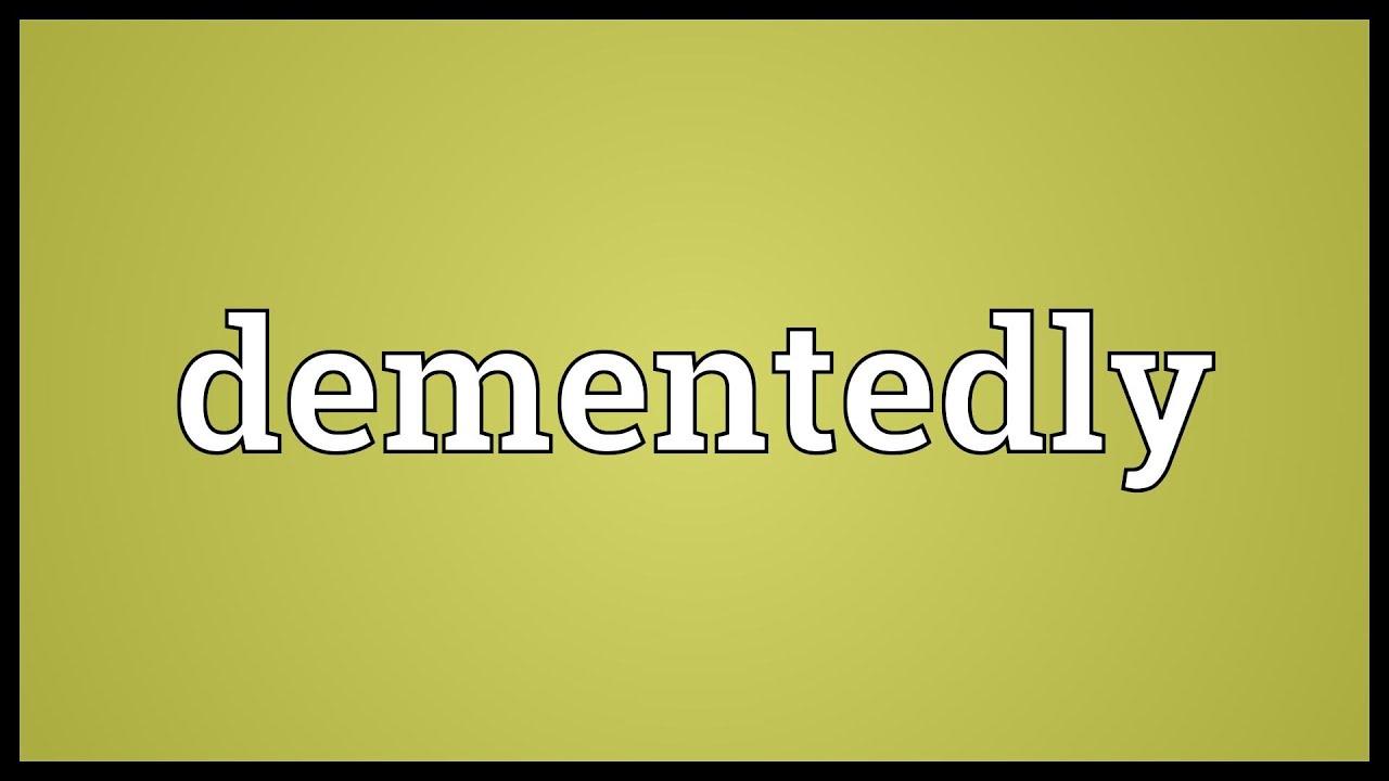 dementedly