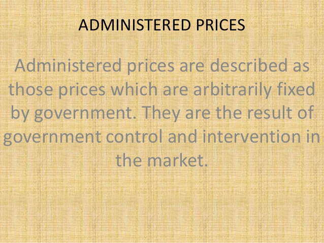 ADMINISTERED PRICES Administered prices are described as those prices which  are arbitrarily fixed by government.