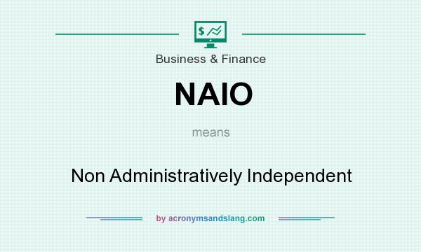 Definition of NAIO - NAIO stands for Non Administratively Independent. By  Traveller Location
