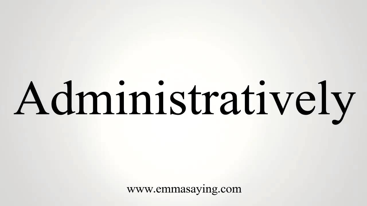 How to Pronounce Administratively