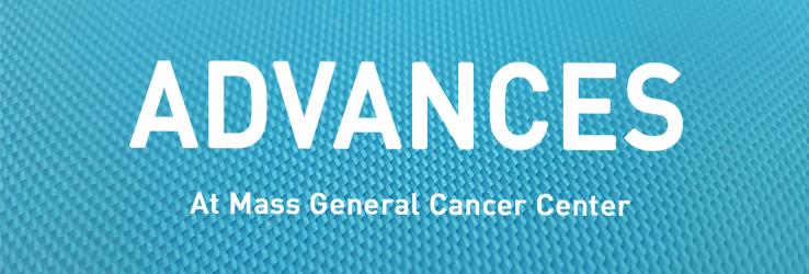 Advances at Mass General Cancer Center - Massachusetts General Hospital,  Boston, MA
