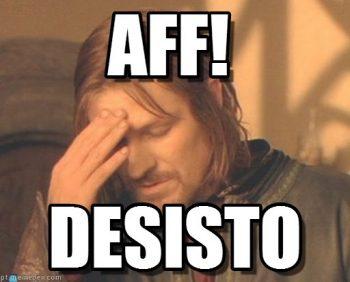 """Aff, I give up"""