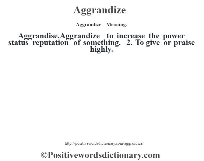 Aggrandize- Meaning:Aggrandise.Aggrandize to increase the power status  reputation of something.
