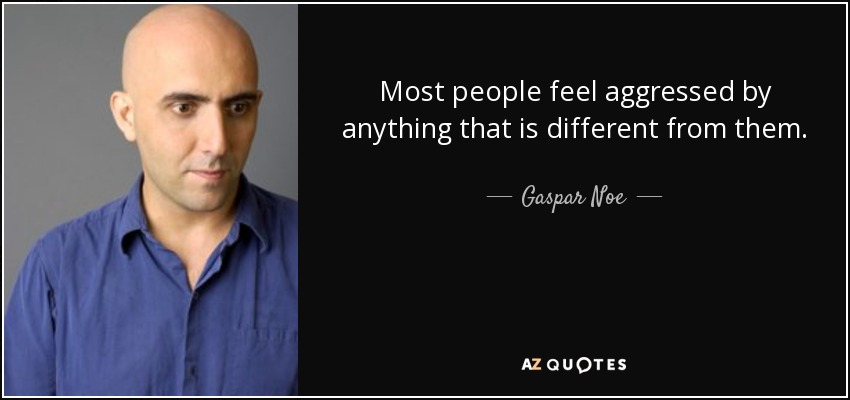 Most people feel aggressed by anything that is different from them. -  Gaspar Noe