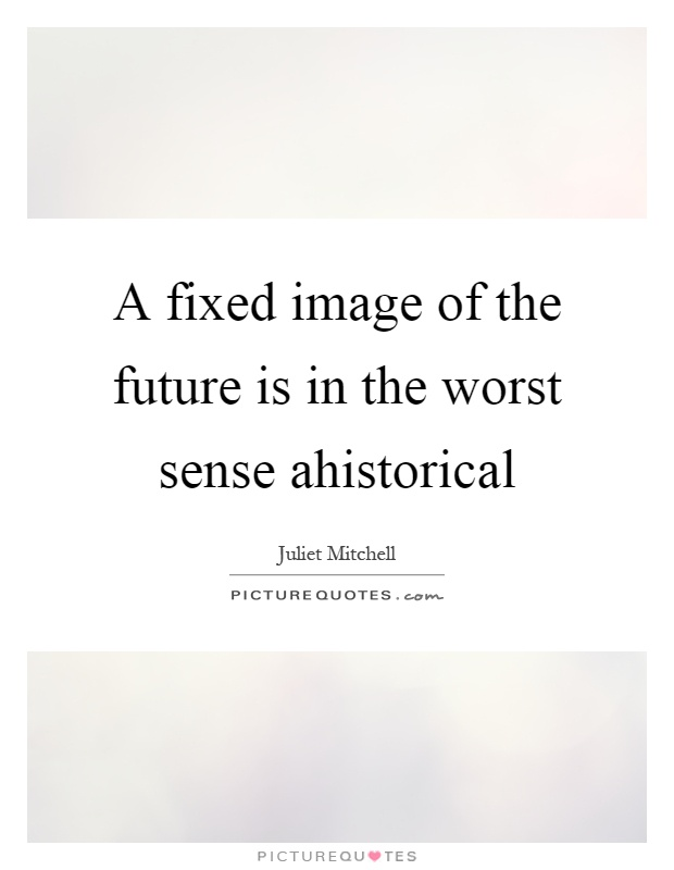 A fixed image of the future is in the worst sense ahistorical Picture Quote  #1