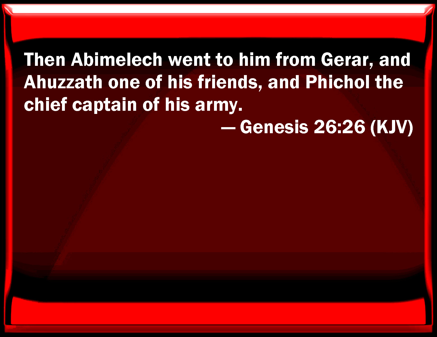 Genesis 26:26 Then Abimelech went to him from Gerar, and Ahuzzath one of  his friends, and Phichol the chief captain of his army.