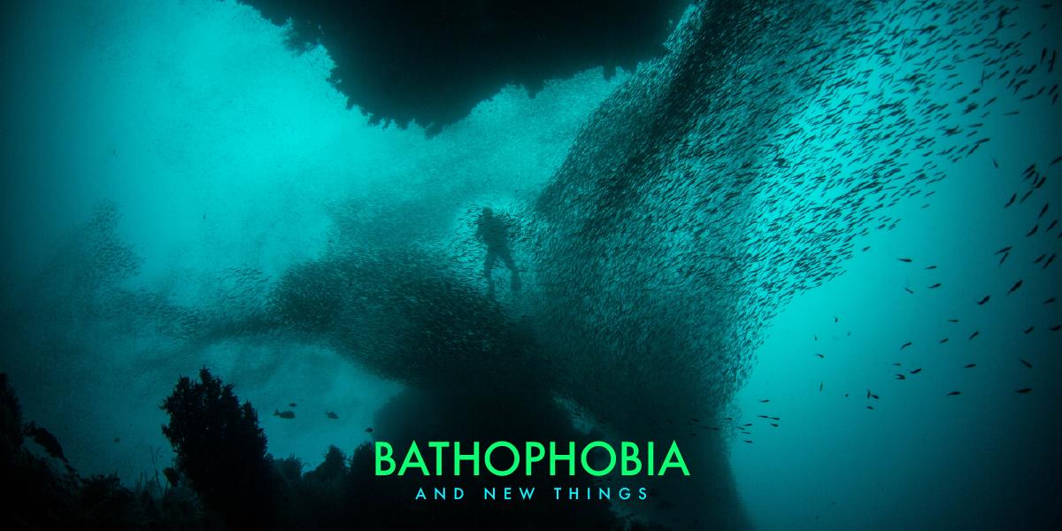Bathophobia, and new things