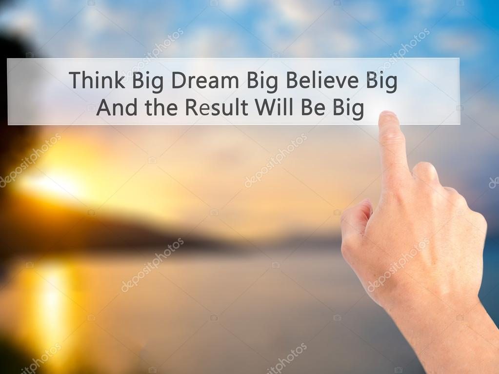 Think Big Dream Big Believe Big And the Result Will Be Big - Hand pressing  a button on blurred background concept . Business, technology, internet  concept.