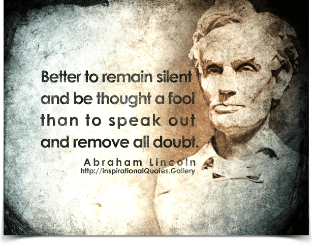 Better to remain silent and be thought a fool than to speak out and remove  all
