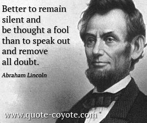 Abraham Lincoln - Better to remain silent and be thought a fool than to  speak out