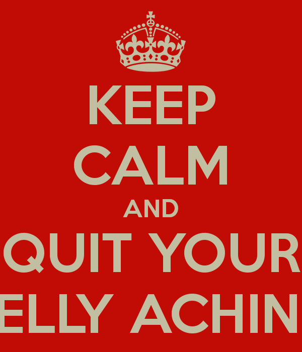 KEEP CALM AND QUIT YOUR BELLY ACHING