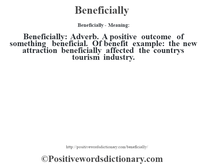 Beneficially- Meaning:Beneficially: Adverb. A positive outcome of something  beneficial. Of