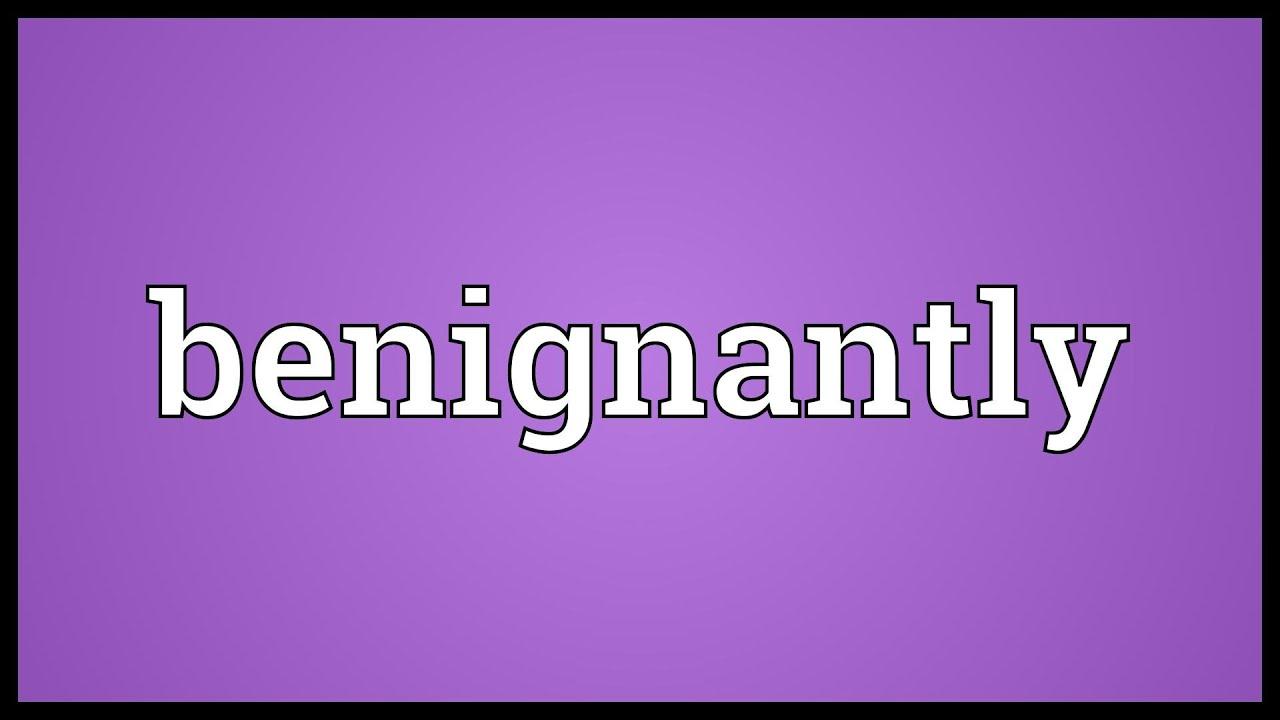 Benignantly Meaning