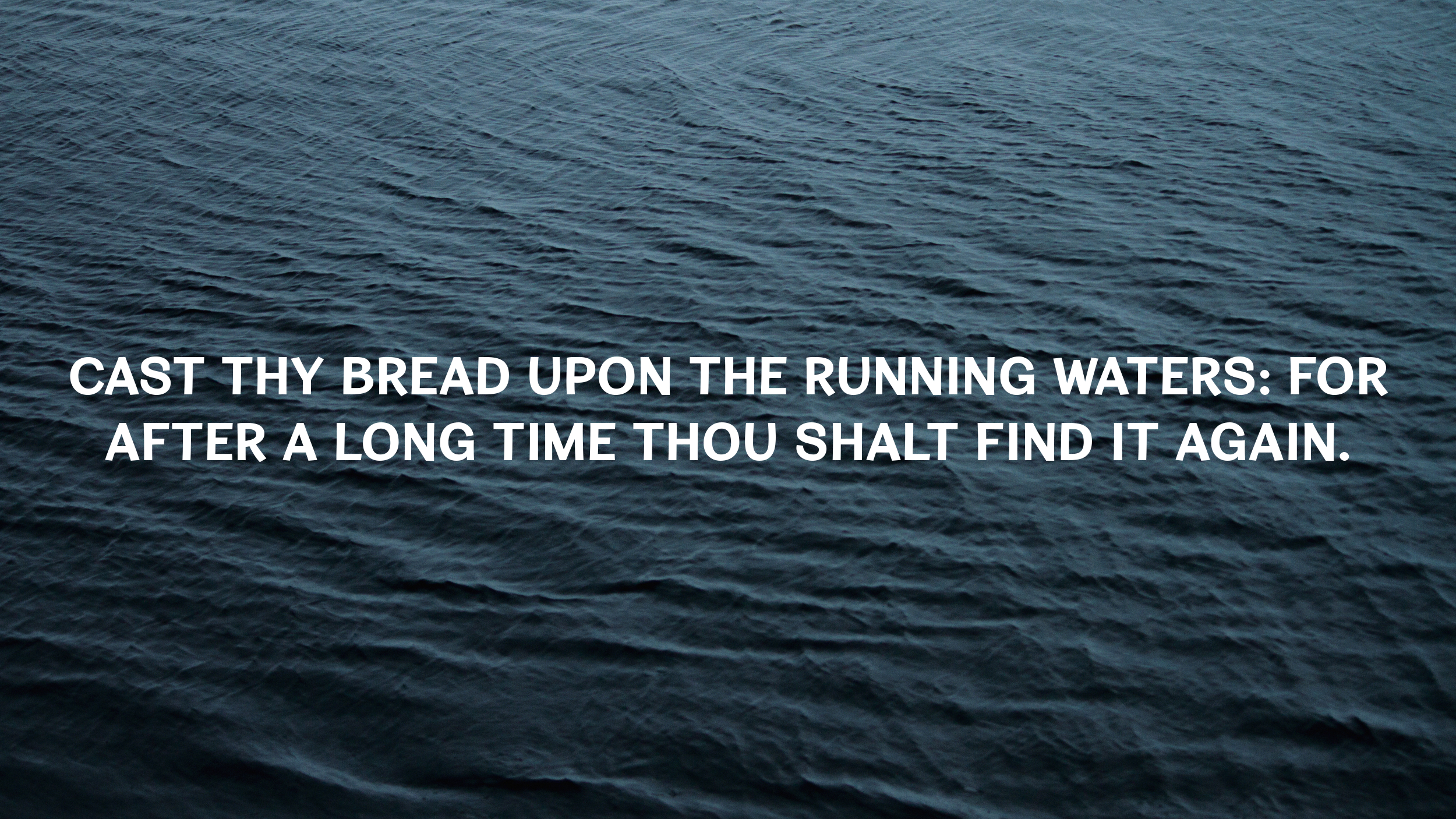 """""""Cast thy bread upon the running waters: for after a long time thou shalt  find it again."""""""