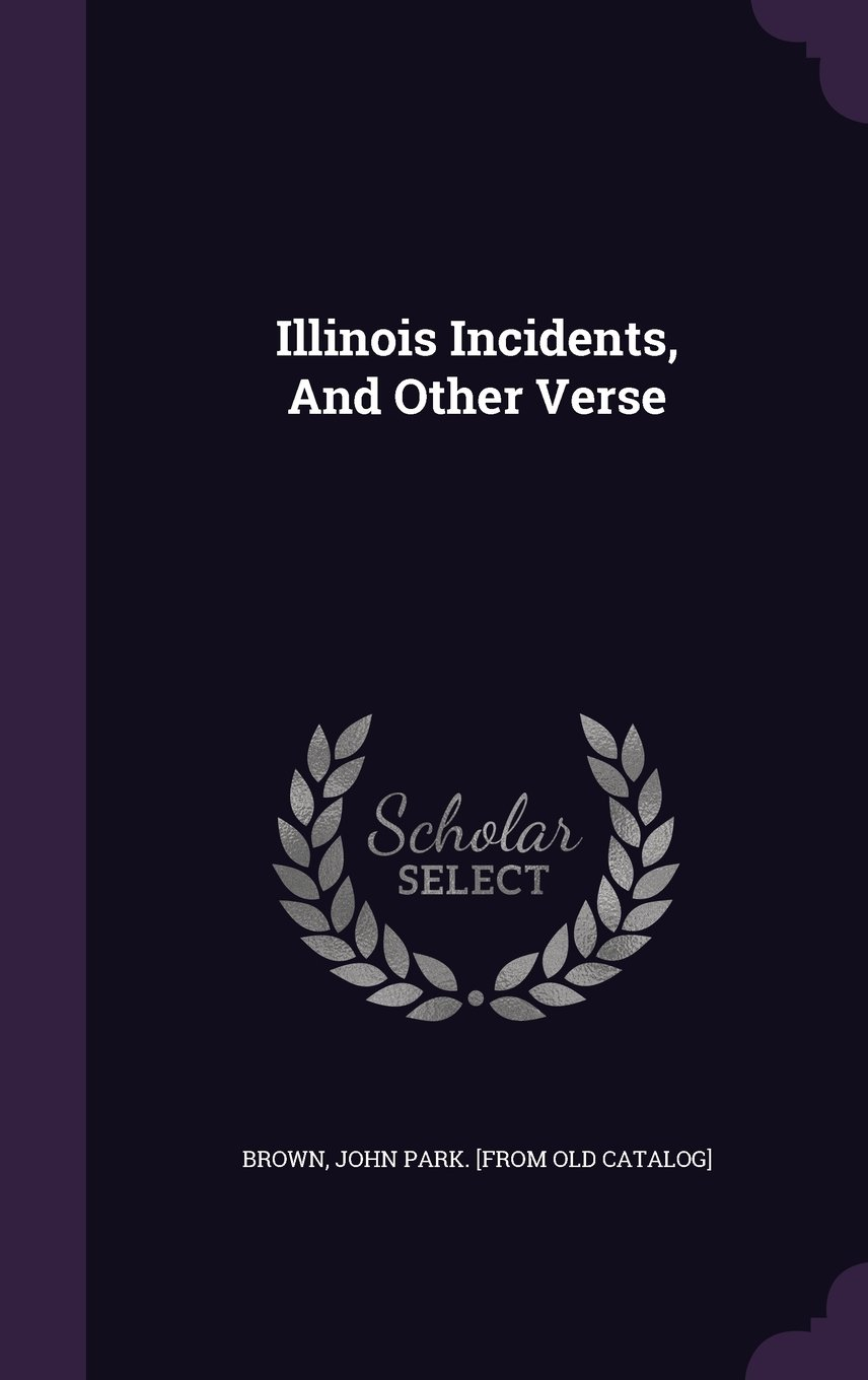 Illinois Incidents, And Other Verse: Amazon.es: John Park. [from old catalog]  Brown: Libros en idiomas extranjeros