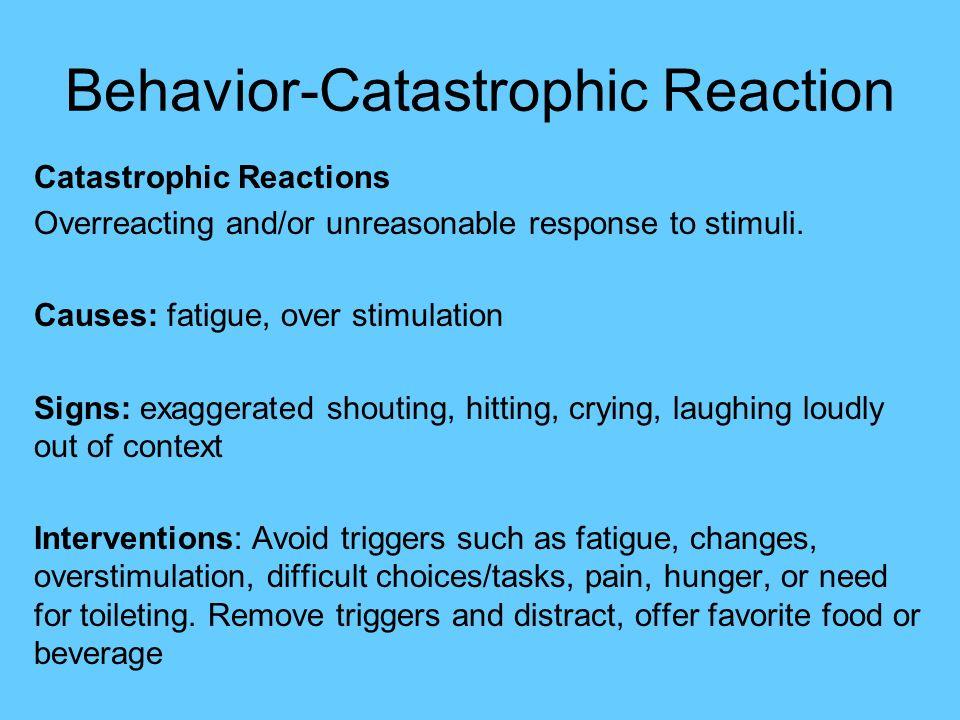Behavior-Catastrophic Reaction Catastrophic Reactions Overreacting and/or  unreasonable response to stimuli.