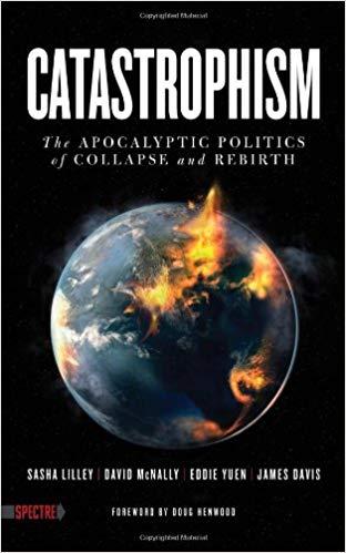 Catastrophism: The Apocalyptic Politics of Collapse and Rebirth (Spectre):  Sasha Lilley, David McNally, Eddie Yuen, James Davis, Doug Henwood: