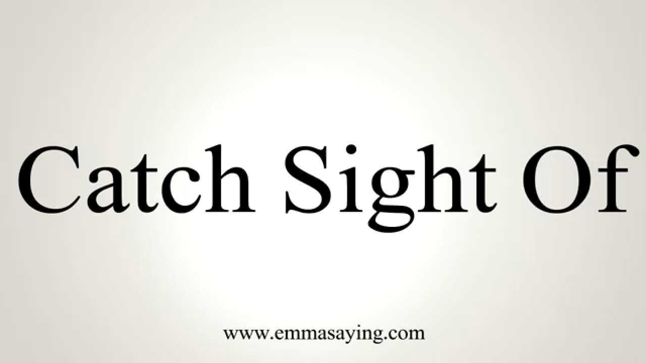 How to Pronounce Catch Sight Of