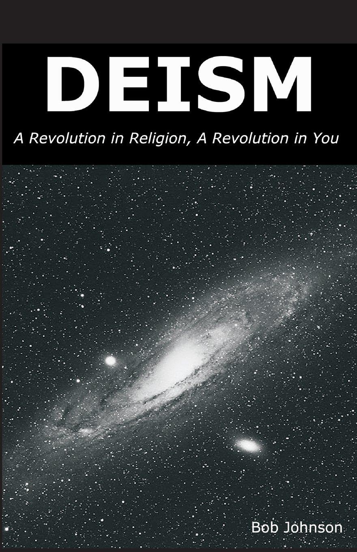 Deism: A Revolution in Religion, a Revolution in You: Bob Johnson:  9780989635509: Traveller Location: Books