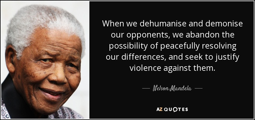 When we dehumanise and demonise our opponents, we abandon the possibility  of peacefully resolving our