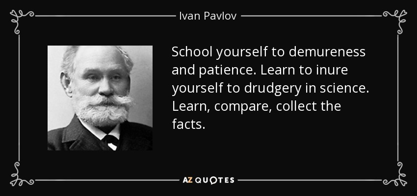 School yourself to demureness and patience. Learn to inure yourself to  drudgery in science.