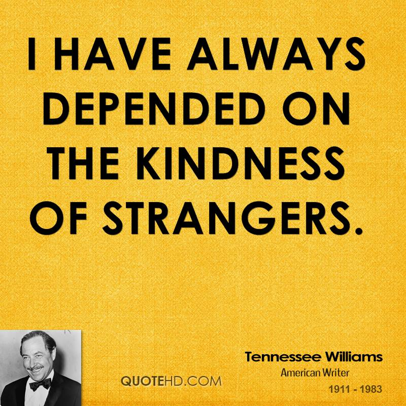 Tennessee Williams - I have always depended on the kindness of strangers.