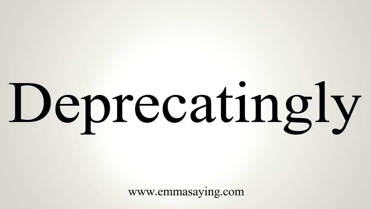 How to Pronounce Deprecatingly
