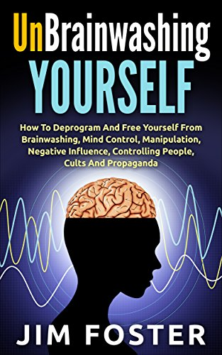 Unbrainwashing Yourself: How To Deprogram And Free Yourself From  Brainwashing, Mind Control, Manipulation