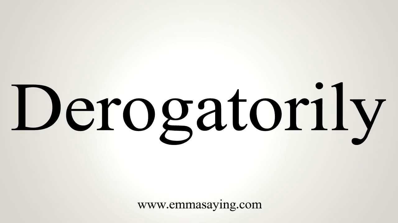 How to Pronounce Derogatorily