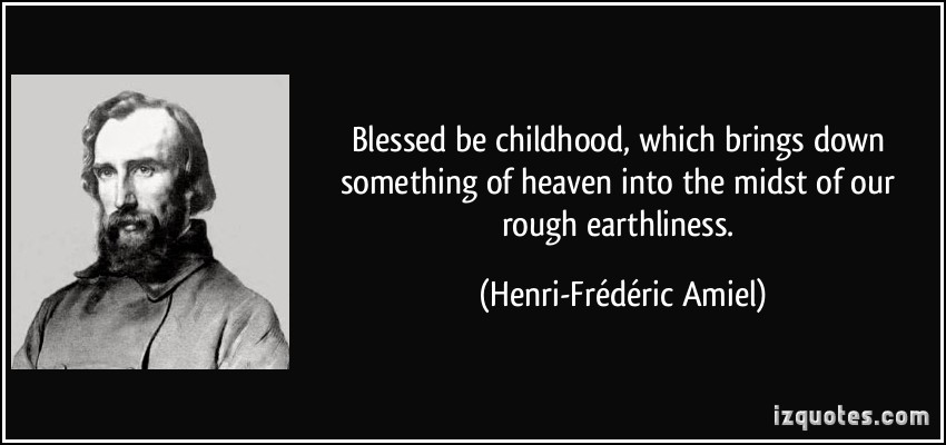 Blessed be childhood, which brings down something of heaven into the midst  of our rough