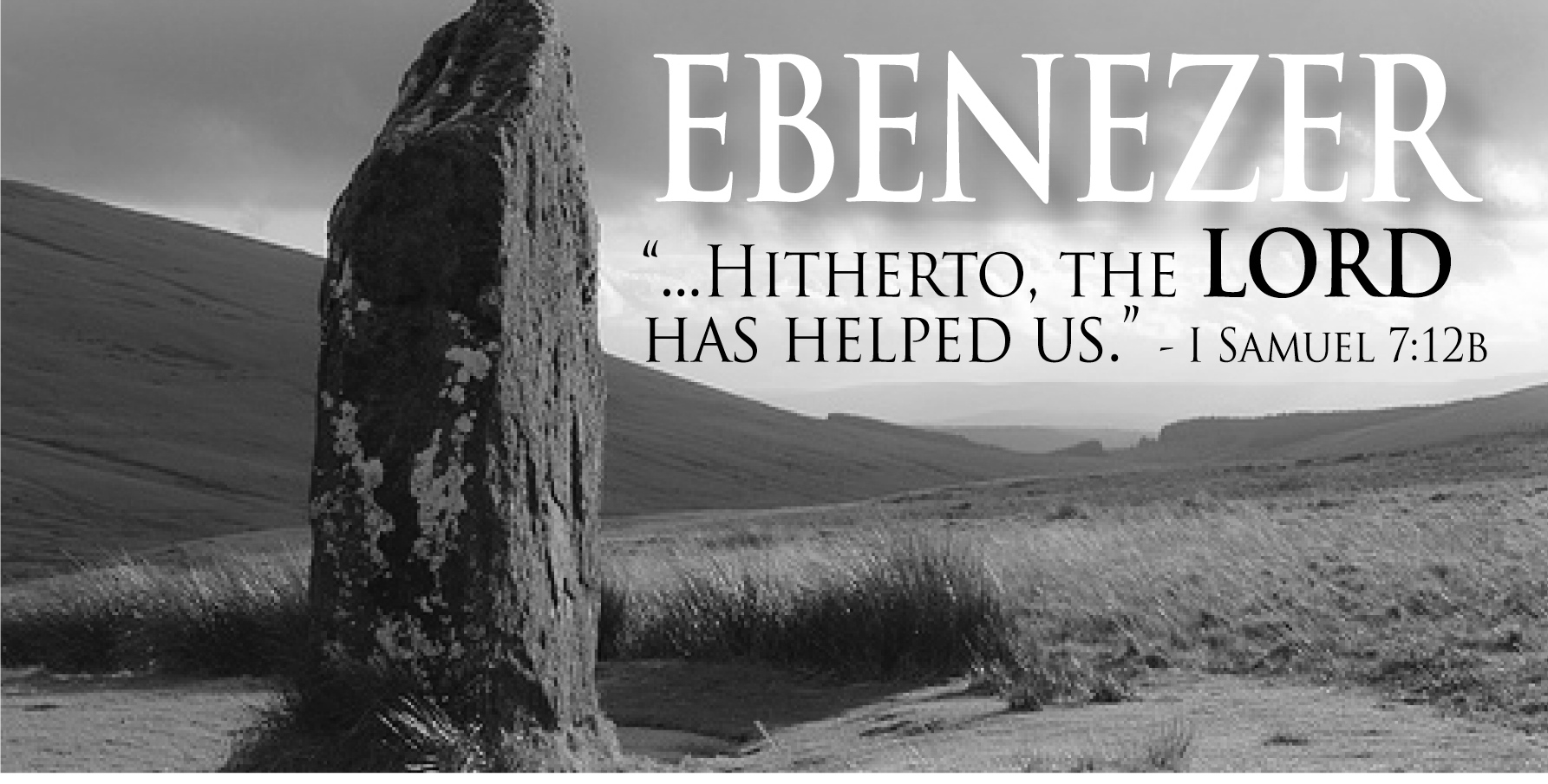 """Then Samuel took a stone, and set it between Mizpeh and Shen, and called  the name of it Ebenezer, saying, Hitherto hath the Lord helped us."