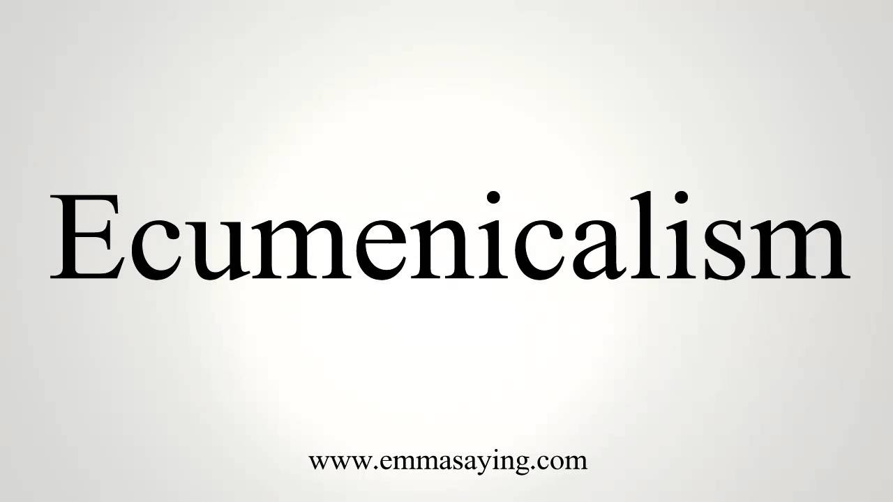 How to Pronounce Ecumenicalism