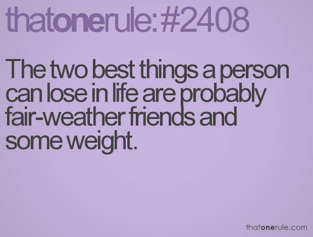 The two best things a person can lose in life are probably fair-weather  friends and some weight.