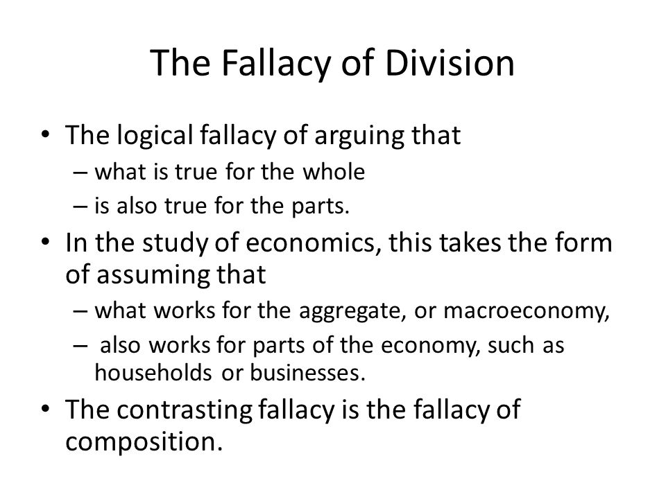 The Fallacy of Division The logical fallacy of arguing that – what is true  for the