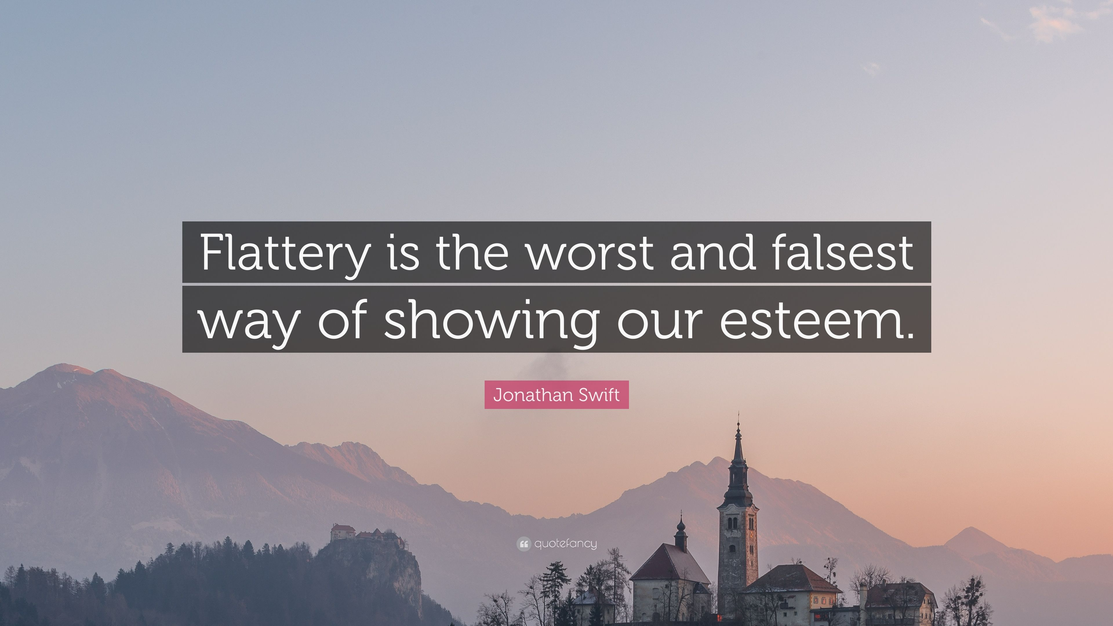 "Jonathan Swift Quote: ""Flattery is the worst and falsest way of showing our  esteem"