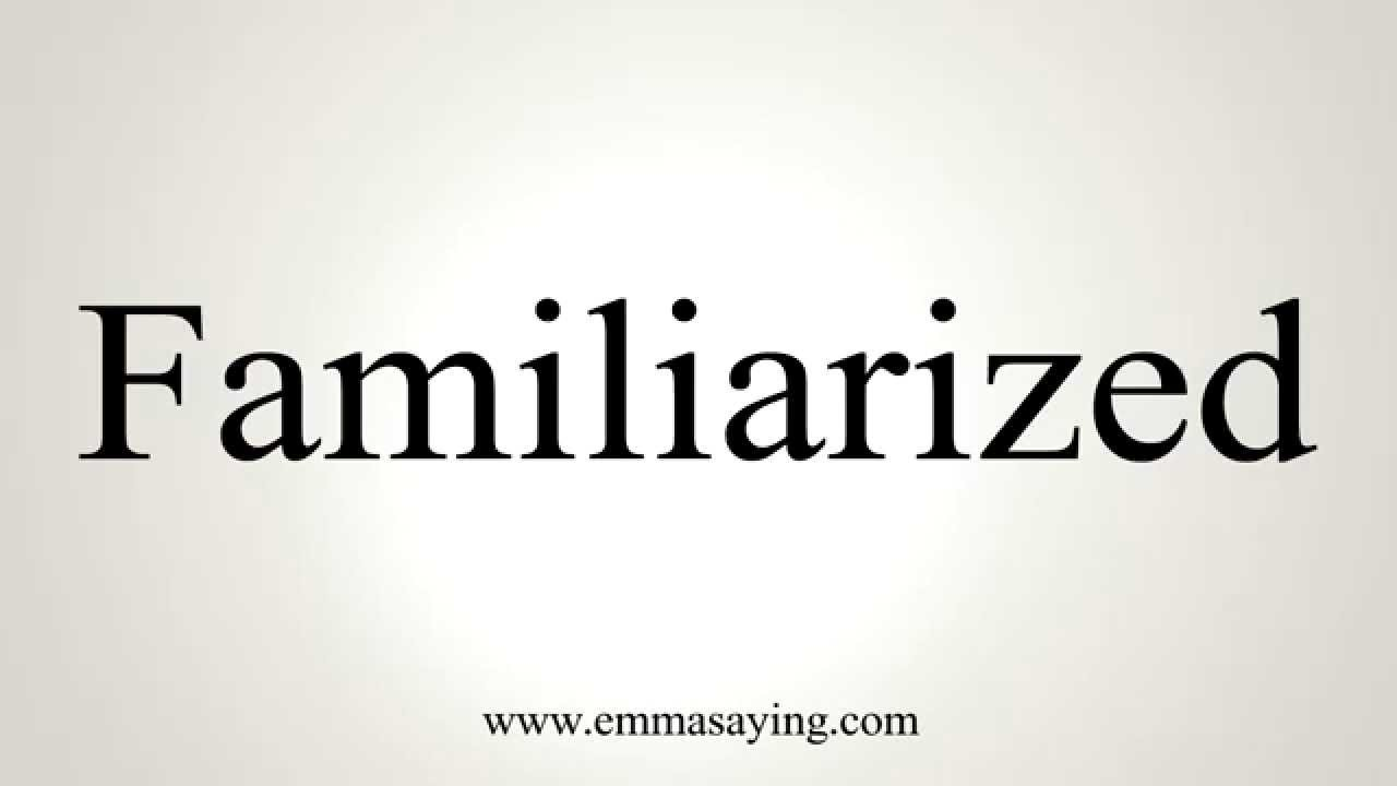 How to Pronounce Familiarized
