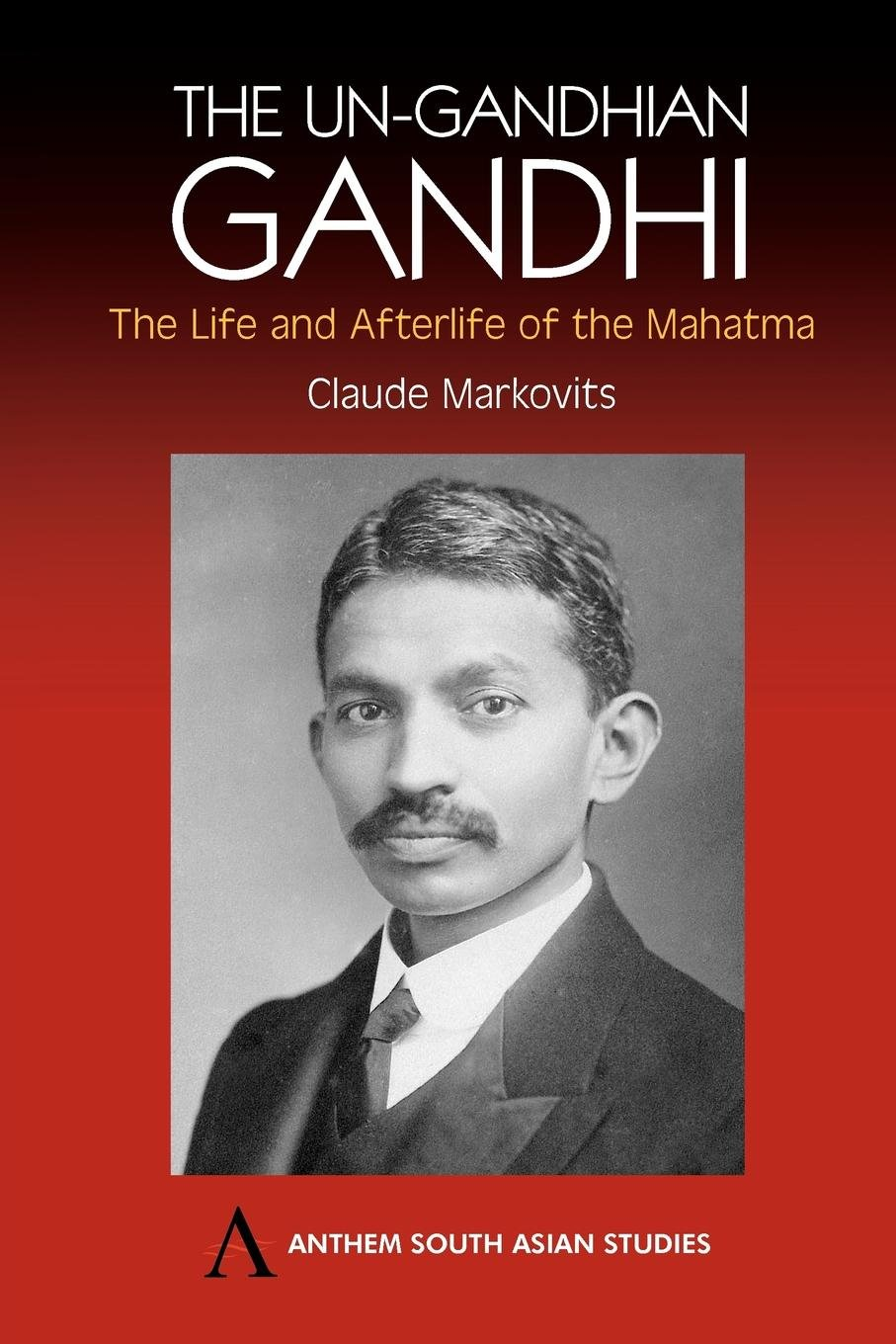 Traveller Location: The Un-Gandhian Gandhi: The Life and Afterlife of the Mahatma  (Anthem South Asian Studies) (9781843311270): Claude Markovits: Books