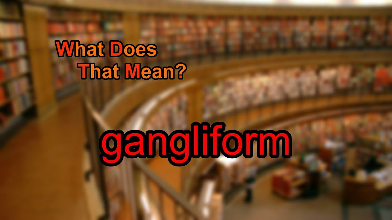 gangliform