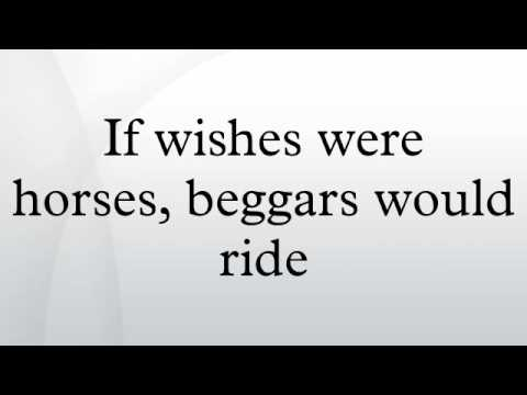 If wishes were horses, beggars would ride