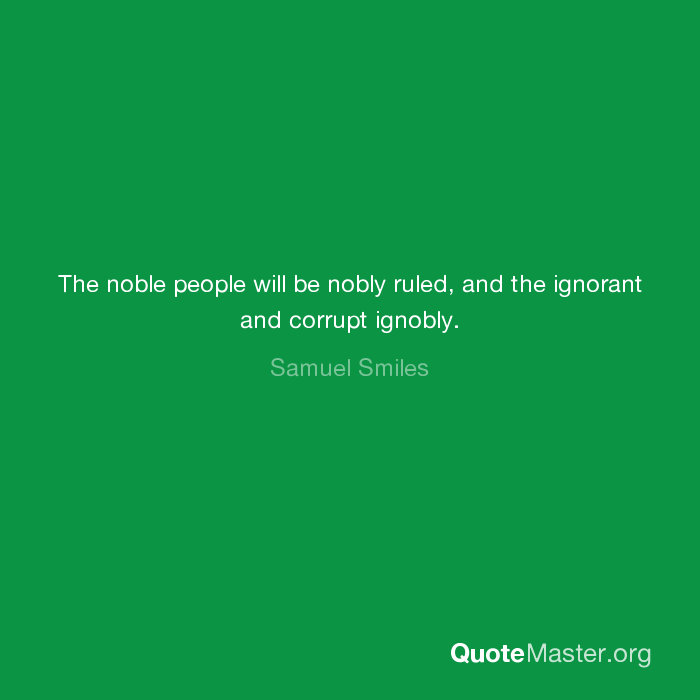 The noble people will be nobly ruled, and the ignorant and corrupt ignobly.  - Samuel Smiles