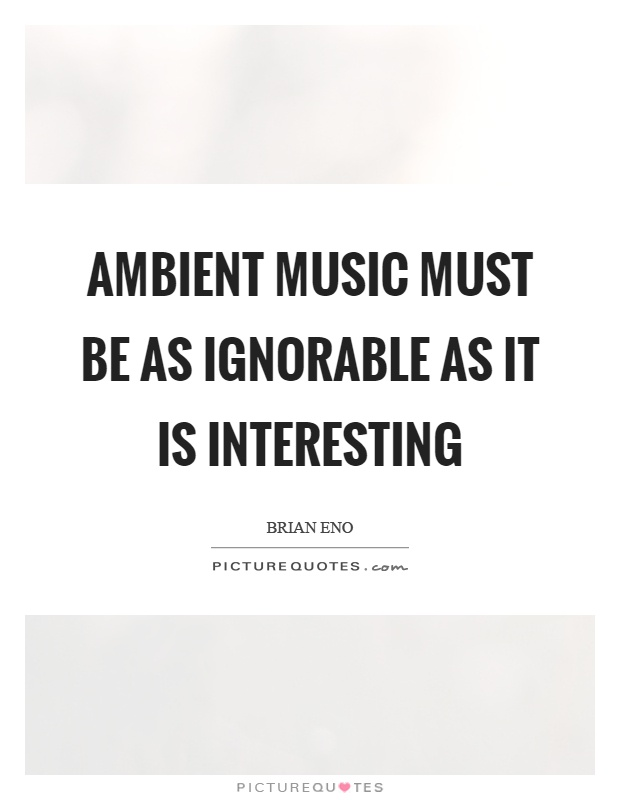 Ambient music must be as ignorable as it is interesting Picture Quote #1