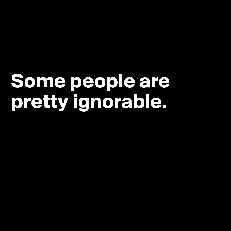 Some people are pretty ignorable.