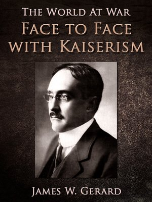 Face to Face with Kaiserism by James W. Gerard · OverDrive (Rakuten  OverDrive): eBooks, audiobooks and videos for libraries