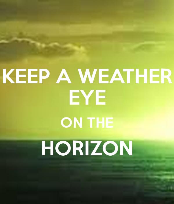 KEEP A WEATHER EYE ON THE HORIZON